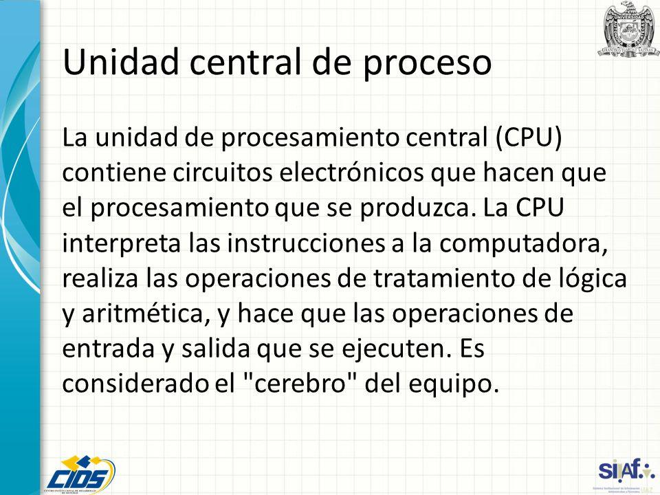 Unidad central de proceso La unidad de procesamiento central (CPU) contiene circuitos electrónicos que hacen que el procesamiento que se produzca. La