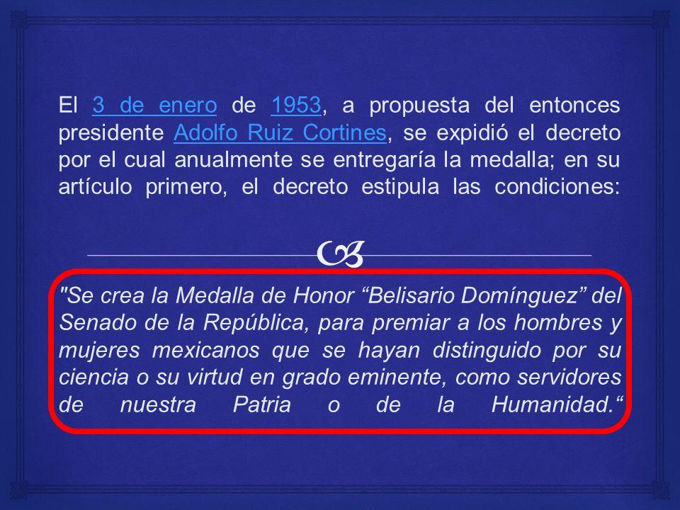 El 3 de enero de 1953, a propuesta del entonces presidente Adolfo Ruiz Cortines, se expidió el decreto por el cual anualmente se entregaría la medalla; en su artículo primero, el decreto estipula las condiciones: Se crea la Medalla de Honor Belisario Domínguez del Senado de la República, para premiar a los hombres y mujeres mexicanos que se hayan distinguido por su ciencia o su virtud en grado eminente, como servidores de nuestra Patria o de la Humanidad.3 de enero1953Adolfo Ruiz Cortines