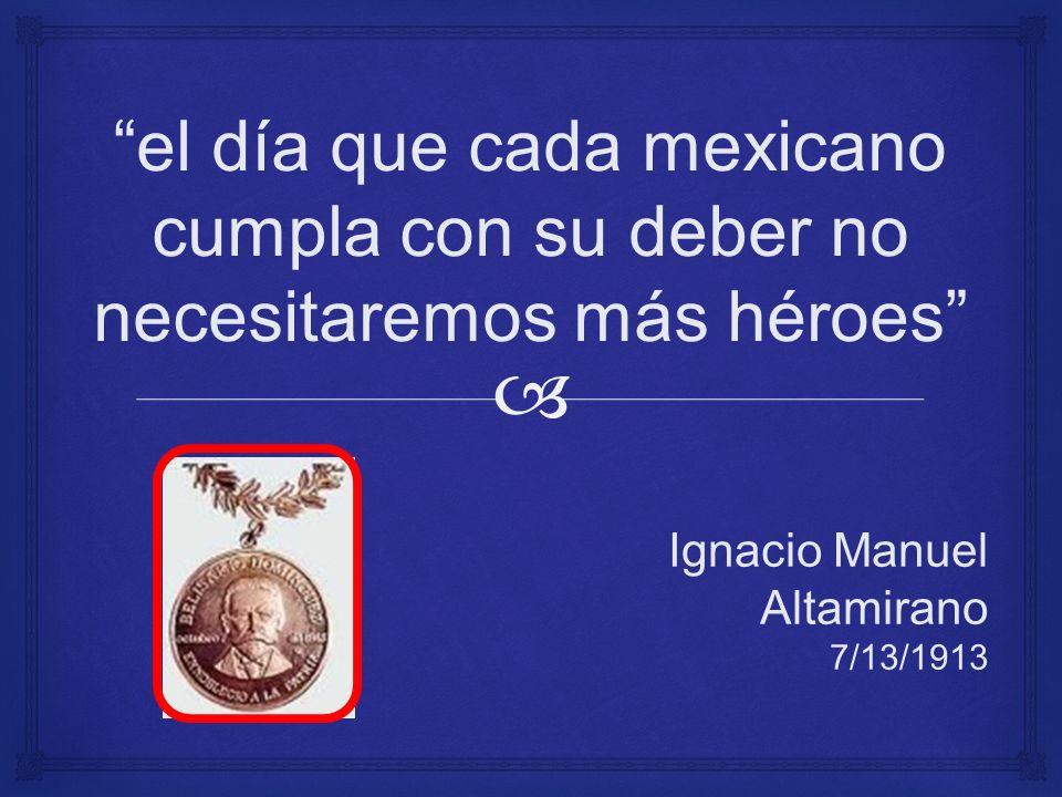 el día que cada mexicano cumpla con su deber no necesitaremos más héroes Ignacio Manuel Altamirano 7/13/1913