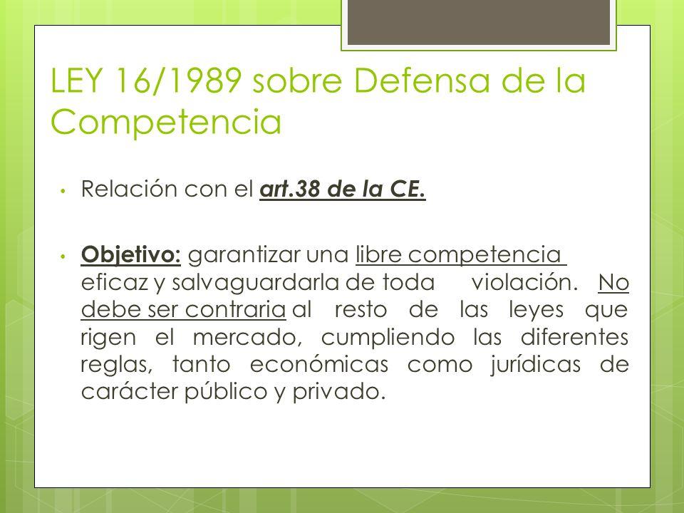 LEY 16/1989 sobre Defensa de la Competencia Relación con el art.38 de la CE. Objetivo: garantizar una libre competencia eficaz y salvaguardarla de tod