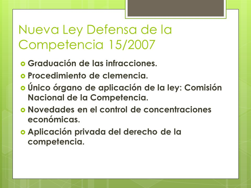 Nueva Ley Defensa de la Competencia 15/2007 Graduación de las infracciones. Procedimiento de clemencia. Único órgano de aplicación de la ley: Comisión
