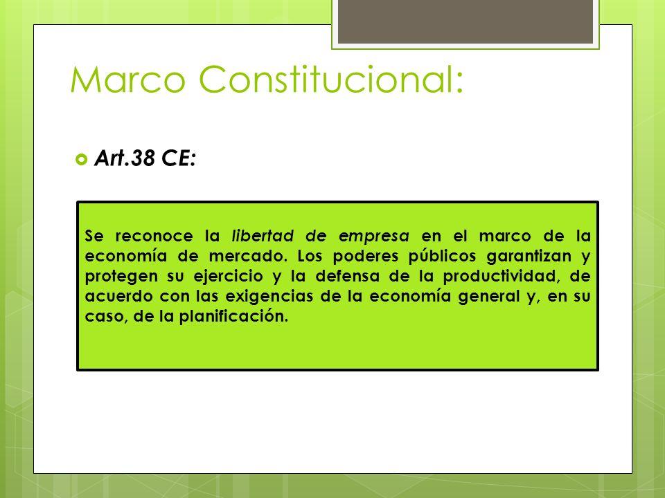 Marco Constitucional: Art.38 CE: Se reconoce la libertad de empresa en el marco de la economía de mercado. Los poderes públicos garantizan y protegen