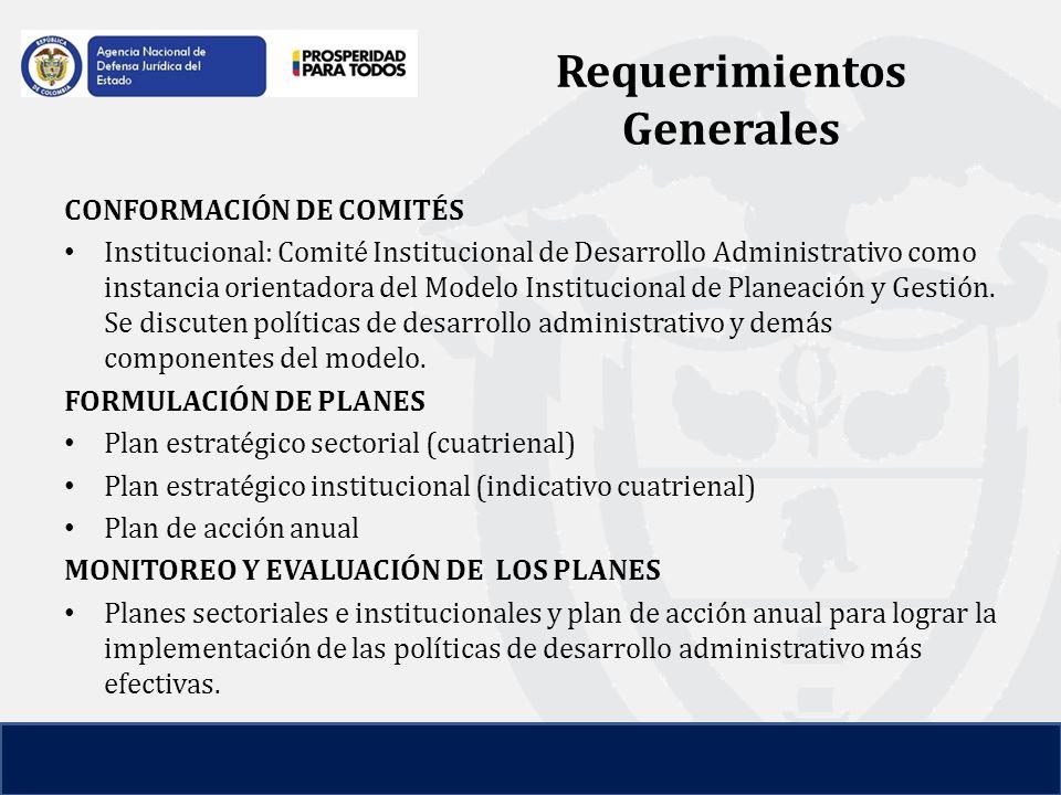 Requerimientos Generales CONFORMACIÓN DE COMITÉS Institucional: Comité Institucional de Desarrollo Administrativo como instancia orientadora del Modelo Institucional de Planeación y Gestión.