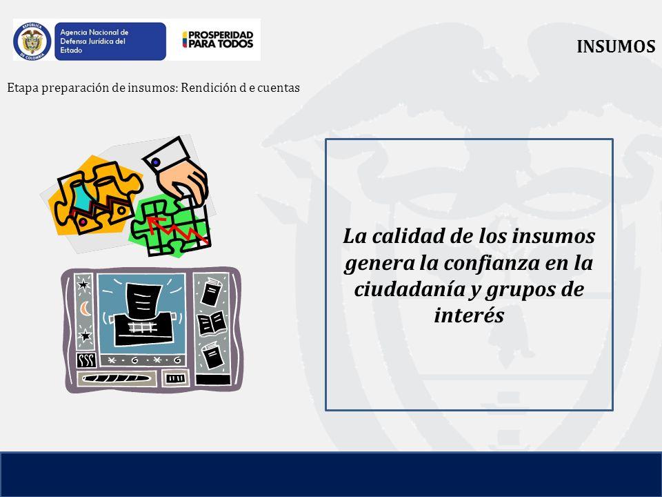 INSUMOS Etapa preparación de insumos: Rendición d e cuentas La calidad de los insumos genera la confianza en la ciudadanía y grupos de interés