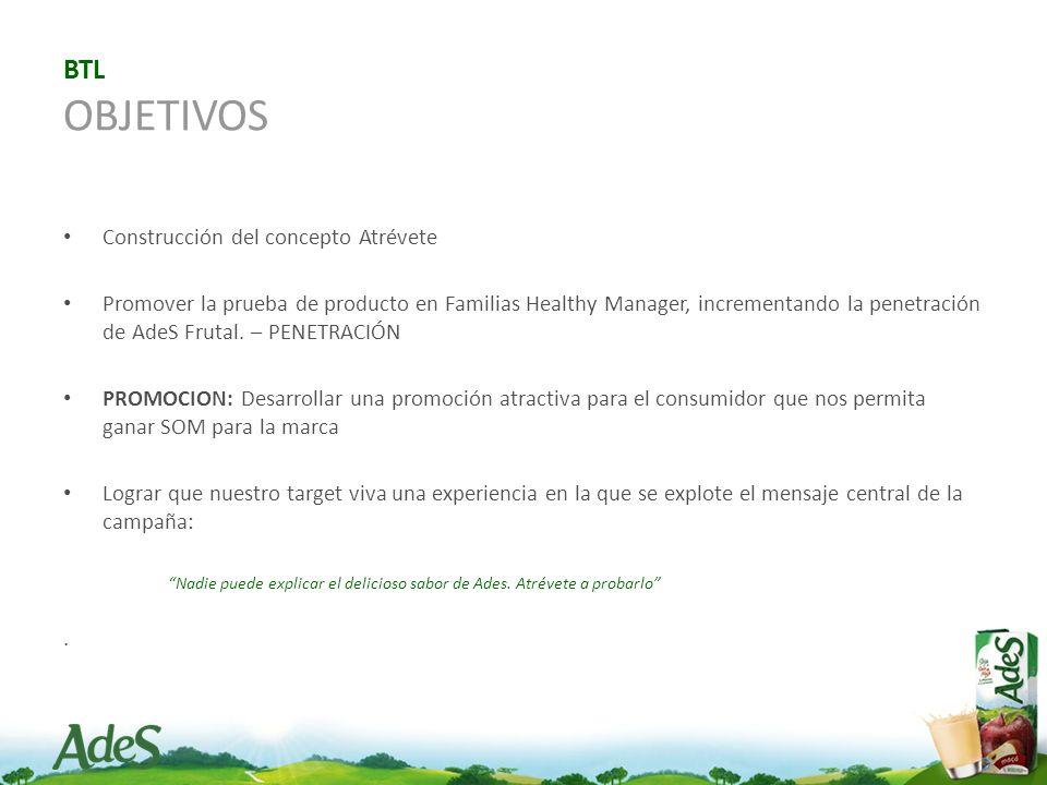 BTL OBJETIVOS Construcción del concepto Atrévete Promover la prueba de producto en Familias Healthy Manager, incrementando la penetración de AdeS Frutal.