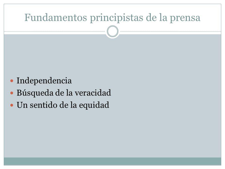 Fundamentos principistas de la prensa Independencia Búsqueda de la veracidad Un sentido de la equidad