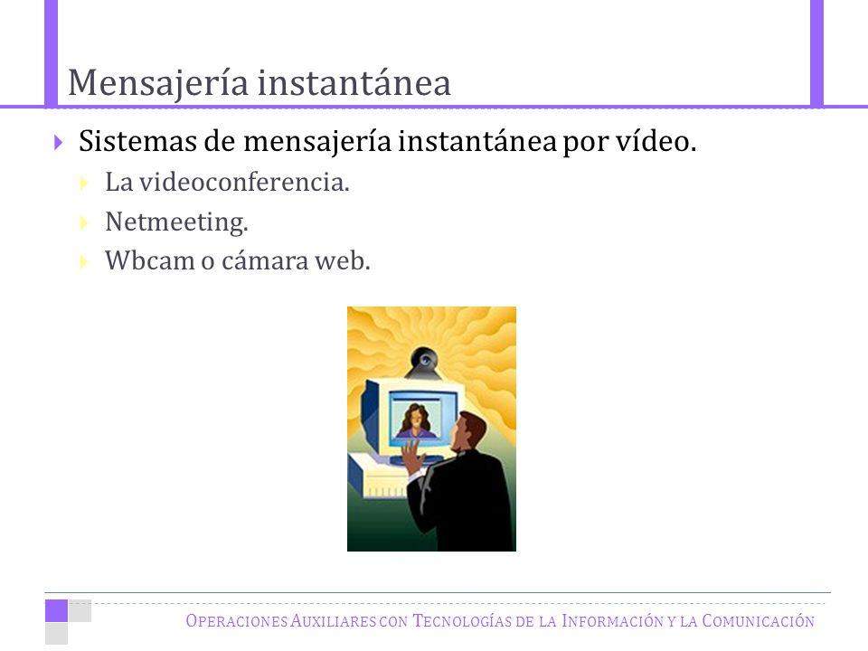 Mensajería instantánea O PERACIONES A UXILIARES CON T ECNOLOGÍAS DE LA I NFORMACIÓN Y LA C OMUNICACIÓN Sistemas de mensajería instantánea por vídeo.