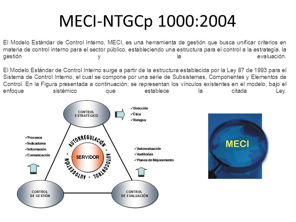 MECI-NTGCp 1000:2004 El Modelo Estándar de Control Interno, MECI, es una herramienta de gestión que busca unificar criterios en materia de control int