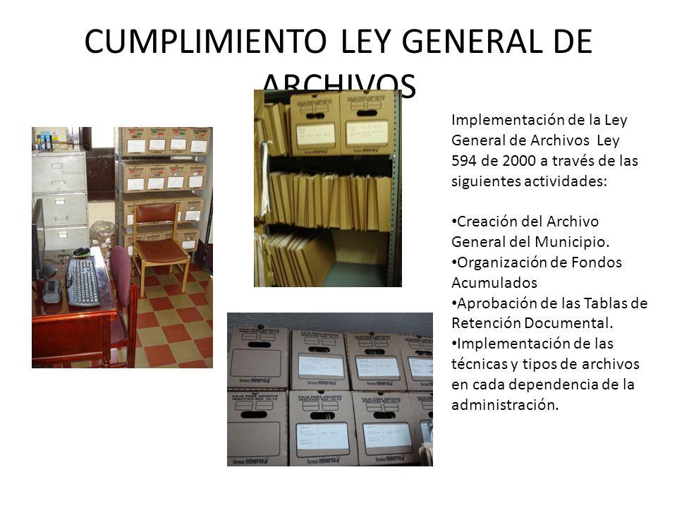 CUMPLIMIENTO LEY GENERAL DE ARCHIVOS Implementación de la Ley General de Archivos Ley 594 de 2000 a través de las siguientes actividades: Creación del