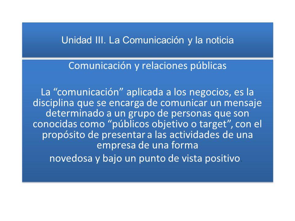 Unidad III. La Comunicación y la noticia Comunicación y relaciones públicas La comunicación aplicada a los negocios, es la disciplina que se encarga d