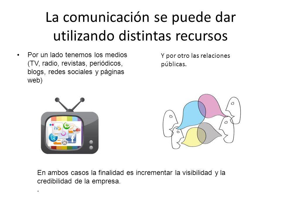 La comunicación se puede dar utilizando distintas recursos Por un lado tenemos los medios (TV, radio, revistas, periódicos, blogs, redes sociales y pá