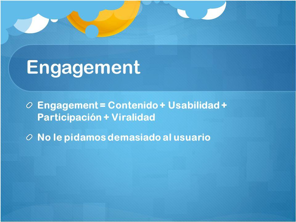 Engagement Engagement = Contenido + Usabilidad + Participación + Viralidad No le pidamos demasiado al usuario