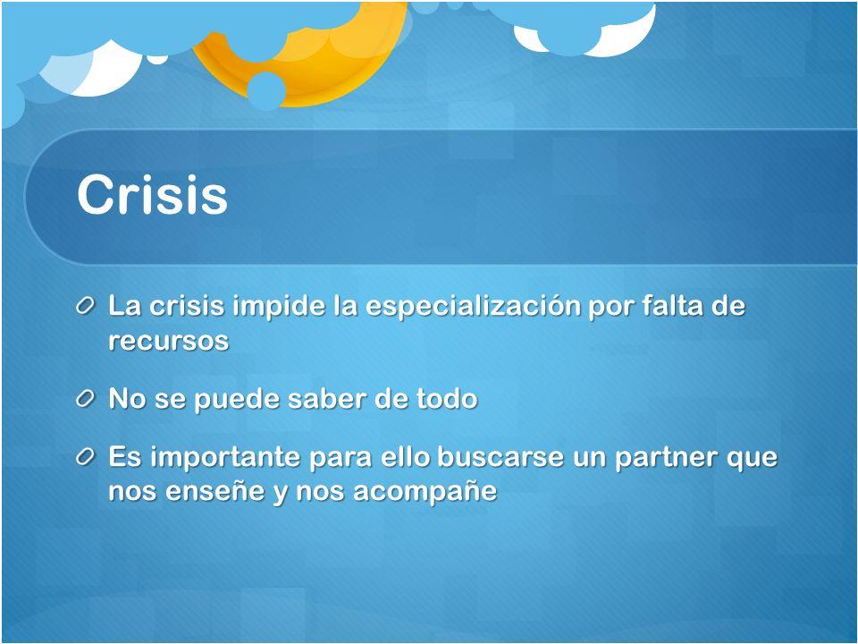 Crisis La crisis impide la especialización por falta de recursos No se puede saber de todo Es importante para ello buscarse un partner que nos enseñe y nos acompañe