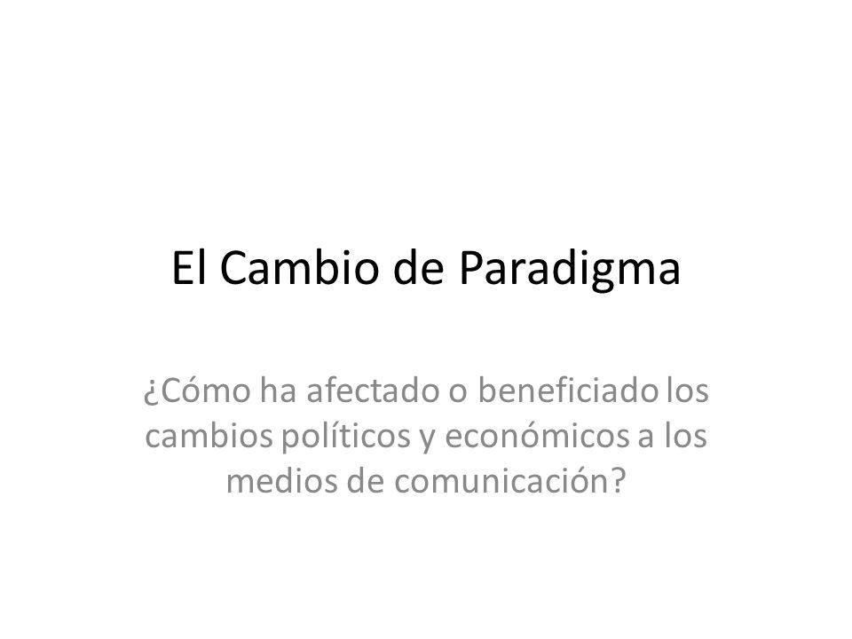 El Cambio de Paradigma ¿Cómo ha afectado o beneficiado los cambios políticos y económicos a los medios de comunicación?
