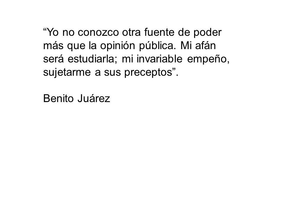 Yo no conozco otra fuente de poder más que la opinión pública. Mi afán será estudiarla; mi invariable empeño, sujetarme a sus preceptos. Benito Juárez