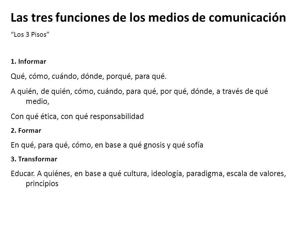 Las tres funciones de los medios de comunicación Los 3 Pisos 1. Informar Qué, cómo, cuándo, dónde, porqué, para qué. A quién, de quién, cómo, cuándo,