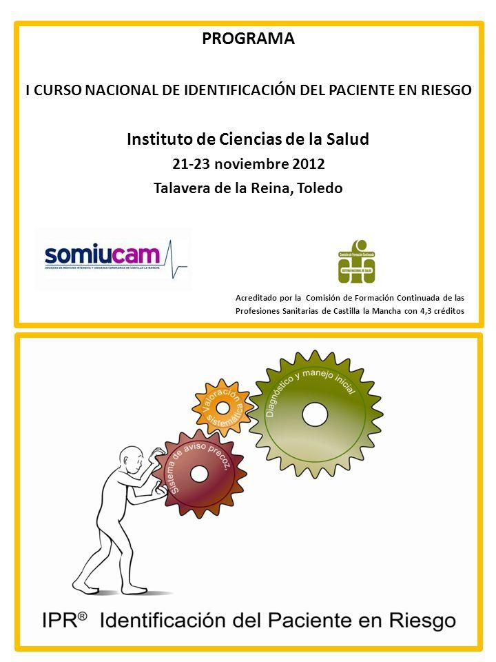 PROGRAMA I CURSO NACIONAL DE IDENTIFICACIÓN DEL PACIENTE EN RIESGO Instituto de Ciencias de la Salud 21-23 noviembre 2012 Talavera de la Reina, Toledo