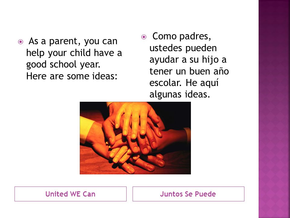 United WE Can As a parent, you can help your child have a good school year. Here are some ideas: Juntos Se Puede Como padres, ustedes pueden ayudar a