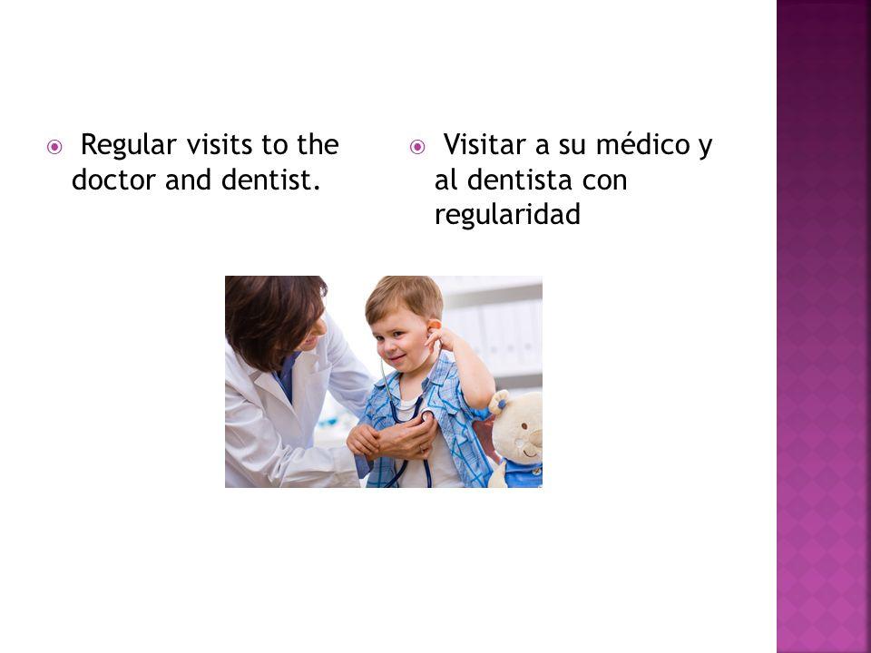 Regular visits to the doctor and dentist. Visitar a su médico y al dentista con regularidad