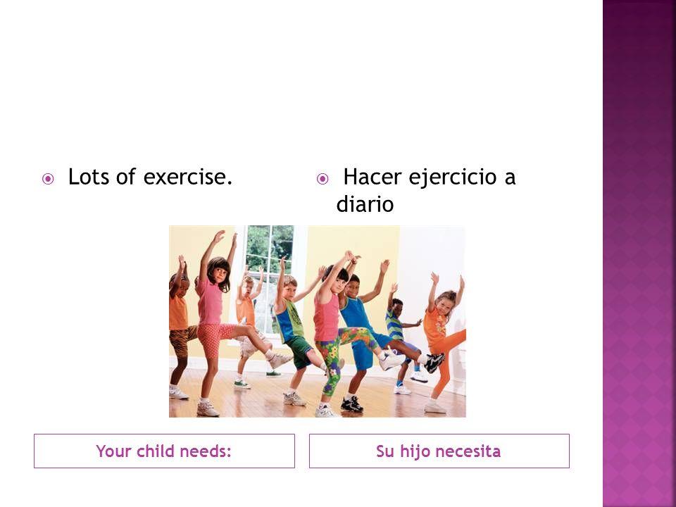 Your child needs: Lots of exercise. Su hijo necesita Hacer ejercicio a diario