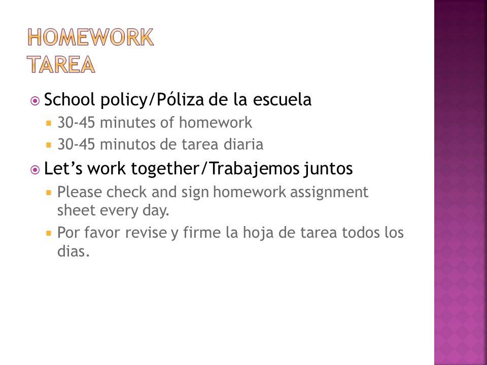 School policy/Póliza de la escuela 30-45 minutes of homework 30-45 minutos de tarea diaria Lets work together/Trabajemos juntos Please check and sign homework assignment sheet every day.