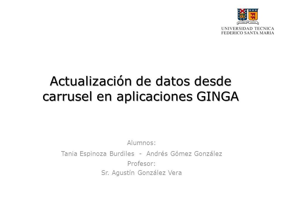 Actualización de datos desde carrusel en aplicaciones GINGA Alumnos: Tania Espinoza Burdiles - Andrés Gómez González Profesor: Sr.