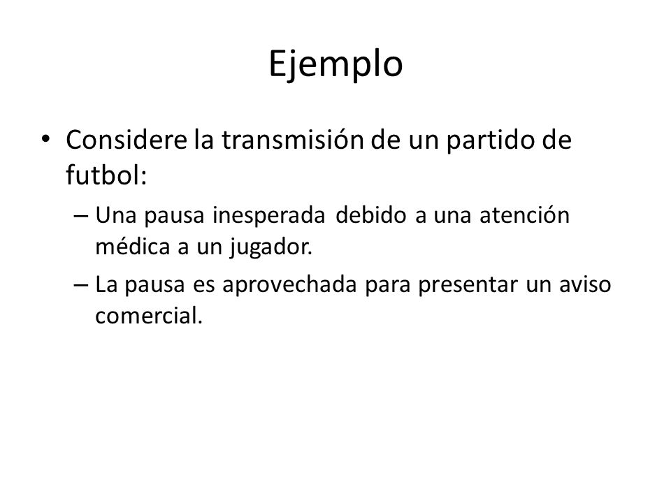 Ejemplo Considere la transmisión de un partido de futbol: – Una pausa inesperada debido a una atención médica a un jugador.