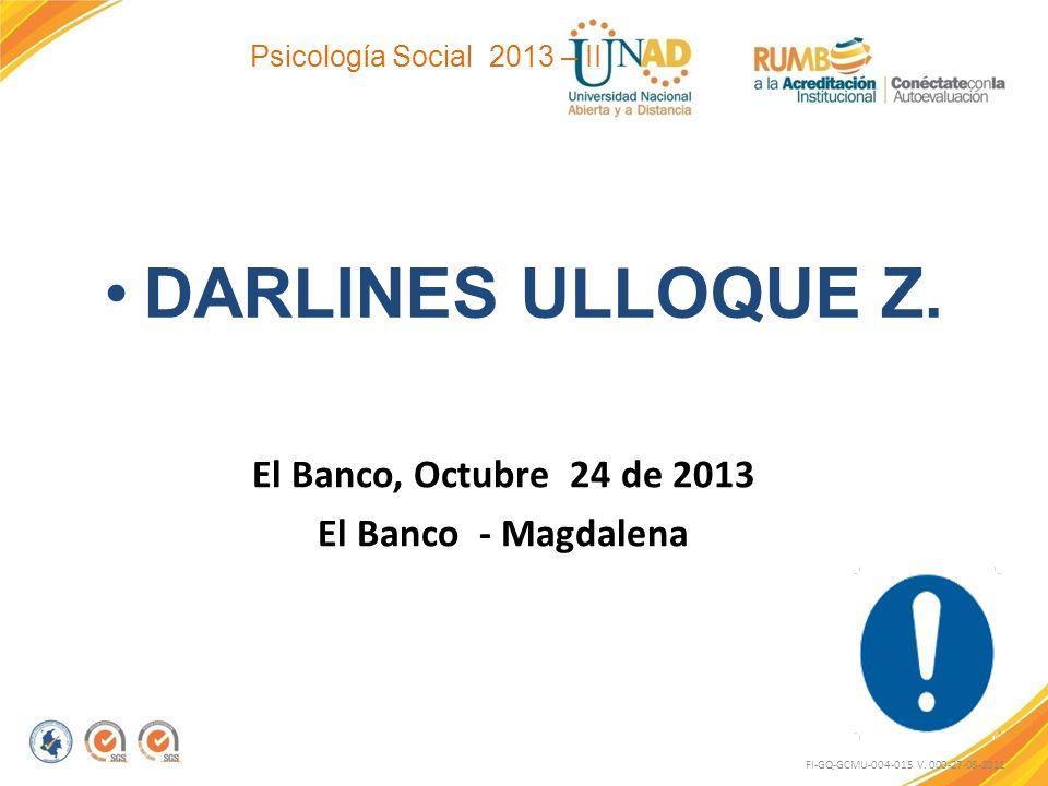 Psicología Social 2013 – II DARLINES ULLOQUE Z. El Banco, Octubre 24 de 2013 El Banco - Magdalena FI-GQ-GCMU-004-015 V. 000-27-08-2011