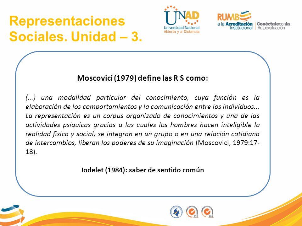 Representaciones Sociales. Unidad – 3. Moscovici (1979) define las R S como: (...) una modalidad particular del conocimiento, cuya función es la elabo