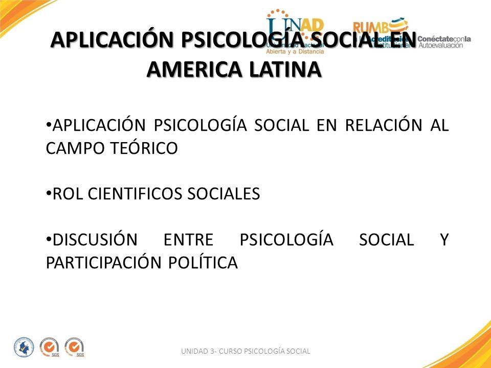 UNIDAD 3- CURSO PSICOLOGÍA SOCIAL APLICACIÓN PSICOLOGÍA SOCIAL EN AMERICA LATINA APLICACIÓN PSICOLOGÍA SOCIAL EN RELACIÓN AL CAMPO TEÓRICO ROL CIENTIF