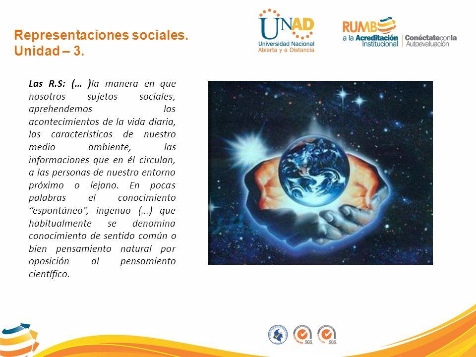 Representaciones sociales. Unidad – 3. Las R.S: (… )la manera en que nosotros sujetos sociales, aprehendemos los acontecimientos de la vida diaria, la