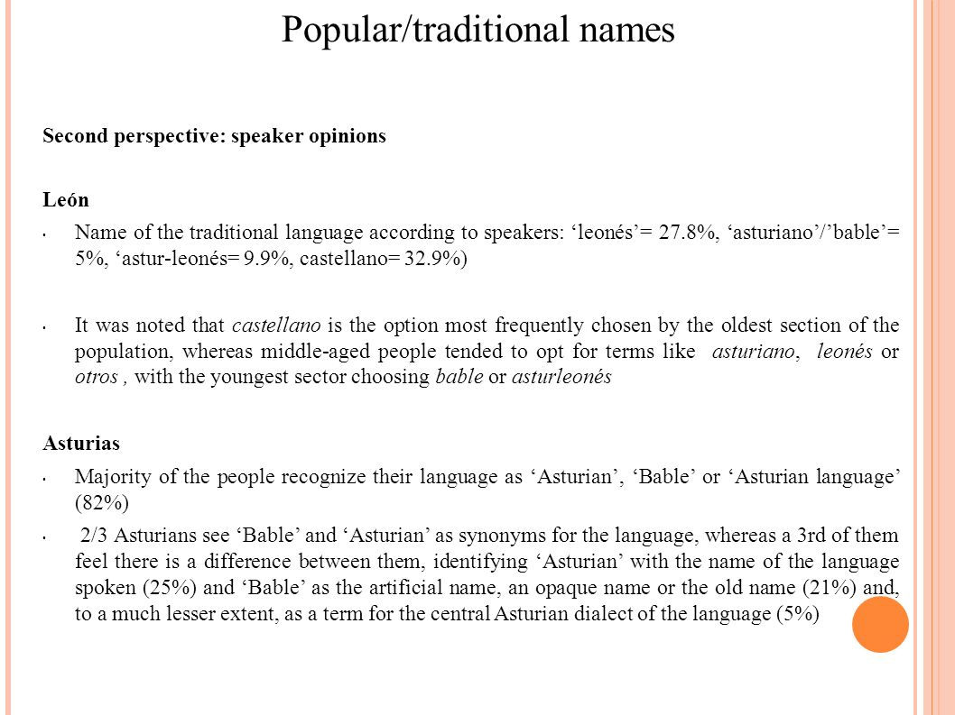 Popular/traditional names Second perspective: speaker opinions León Name of the traditional language according to speakers: leonés= 27.8%, asturiano/bable= 5%, astur-leonés= 9.9%, castellano= 32.9%) It was noted that castellano is the option most frequently chosen by the oldest section of the population, whereas middle-aged people tended to opt for terms like asturiano, leonés or otros, with the youngest sector choosing bable or asturleonés Asturias Majority of the people recognize their language as Asturian, Bable or Asturian language (82%) 2/3 Asturians see Bable and Asturian as synonyms for the language, whereas a 3rd of them feel there is a difference between them, identifying Asturian with the name of the language spoken (25%) and Bable as the artificial name, an opaque name or the old name (21%) and, to a much lesser extent, as a term for the central Asturian dialect of the language (5%)