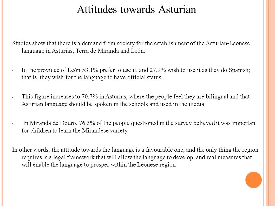 Attitudes towards Asturian Studies show that there is a demand from society for the establishment of the Asturian-Leonese language in Asturias, Terra de Miranda and León: In the province of León 53.1% prefer to use it, and 27.9% wish to use it as they do Spanish; that is, they wish for the language to have official status.