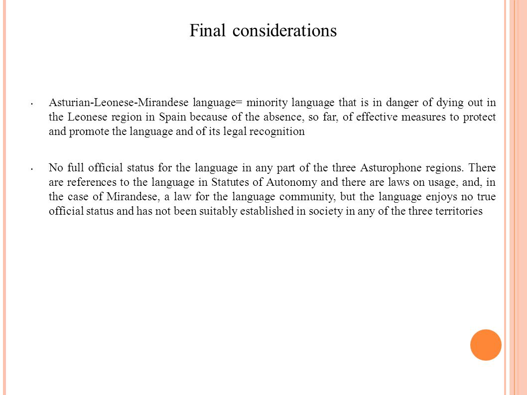 Final considerations Asturian-Leonese-Mirandese language= minority language that is in danger of dying out in the Leonese region in Spain because of the absence, so far, of effective measures to protect and promote the language and of its legal recognition No full official status for the language in any part of the three Asturophone regions.