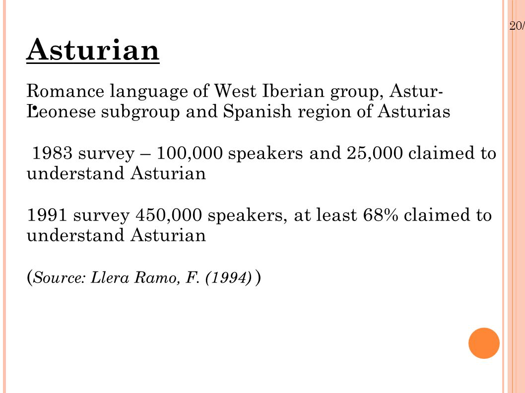 20/01/13 Asturian Romance language of West Iberian group, Astur- Leonese subgroup and Spanish region of Asturias 1983 survey – 100,000 speakers and 25,000 claimed to understand Asturian 1991 survey 450,000 speakers, at least 68% claimed to understand Asturian ( Source: Llera Ramo, F.