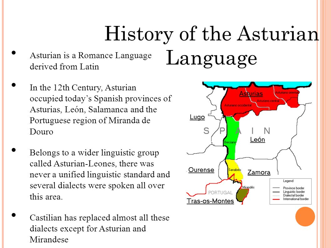 History of the Asturian Language Asturian is a Romance Language derived from Latin In the 12th Century, Asturian occupied todays Spanish provinces of Asturias, León, Salamanca and the Portuguese region of Miranda de Douro Belongs to a wider linguistic group called Asturian-Leones, there was never a unified linguistic standard and several dialects were spoken all over this area.