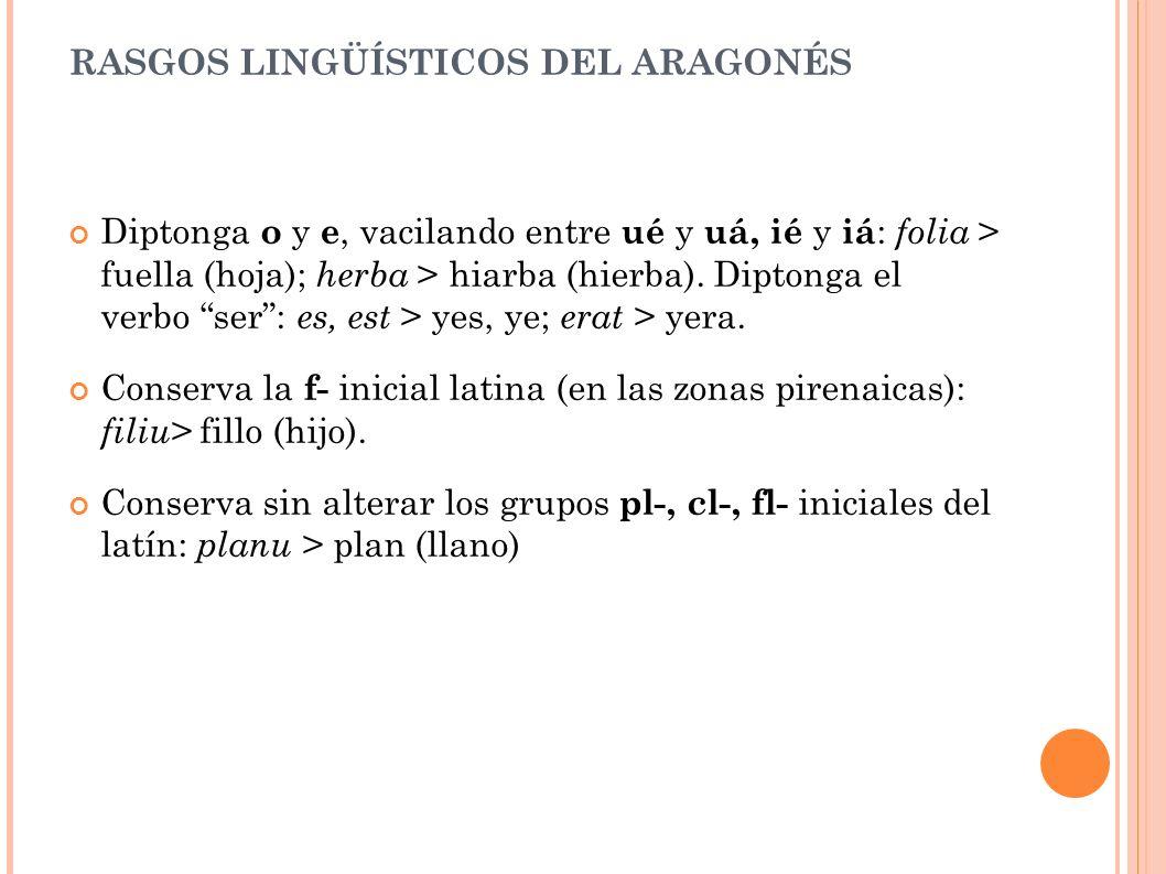 RASGOS LINGÜÍSTICOS DEL ARAGONÉS Diptonga o y e, vacilando entre ué y uá, ié y iá : folia > fuella (hoja); herba > hiarba (hierba).