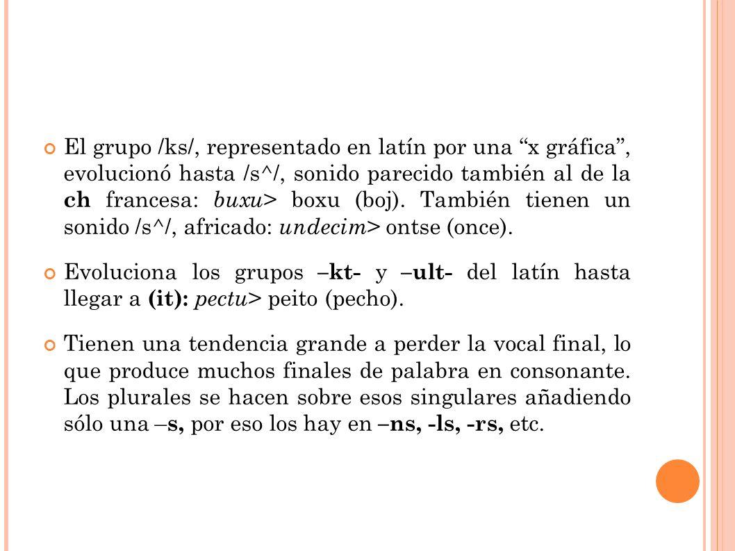El grupo /ks/, representado en latín por una x gráfica, evolucionó hasta /s^/, sonido parecido también al de la ch francesa: buxu > boxu (boj).