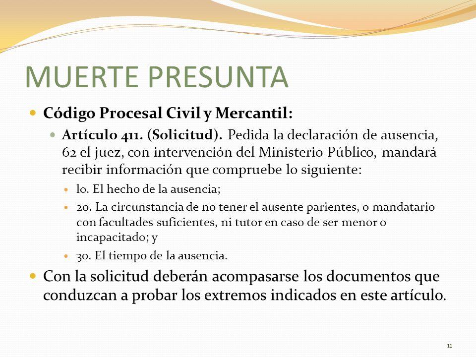 MUERTE PRESUNTA Código Procesal Civil y Mercantil: Artículo 411. (Solicitud). Pedida la declaración de ausencia, 62 el juez, con intervención del Mini