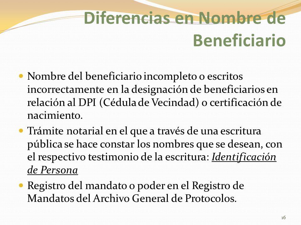 Diferencias en Nombre de Beneficiario Nombre del beneficiario incompleto o escritos incorrectamente en la designación de beneficiarios en relación al DPI (Cédula de Vecindad) o certificación de nacimiento.