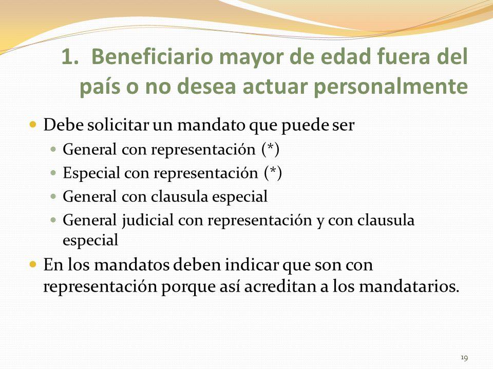 1. Beneficiario mayor de edad fuera del país o no desea actuar personalmente Debe solicitar un mandato que puede ser General con representación (*) Es