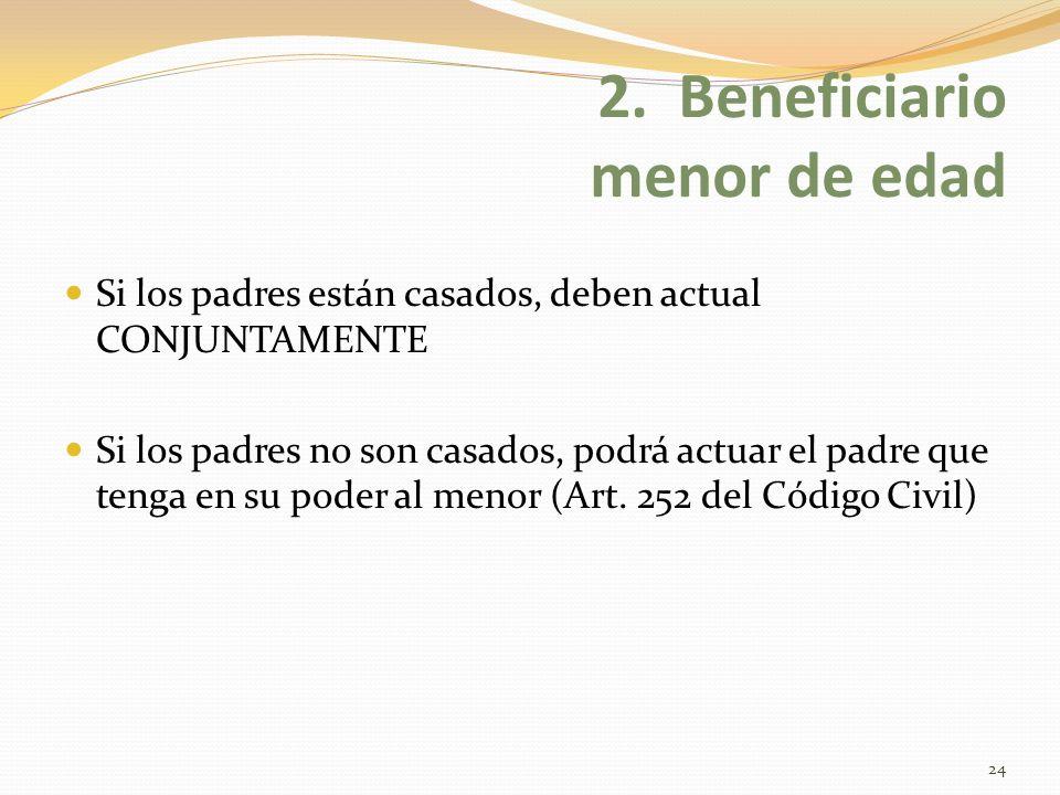 2. Beneficiario menor de edad Si los padres están casados, deben actual CONJUNTAMENTE Si los padres no son casados, podrá actuar el padre que tenga en