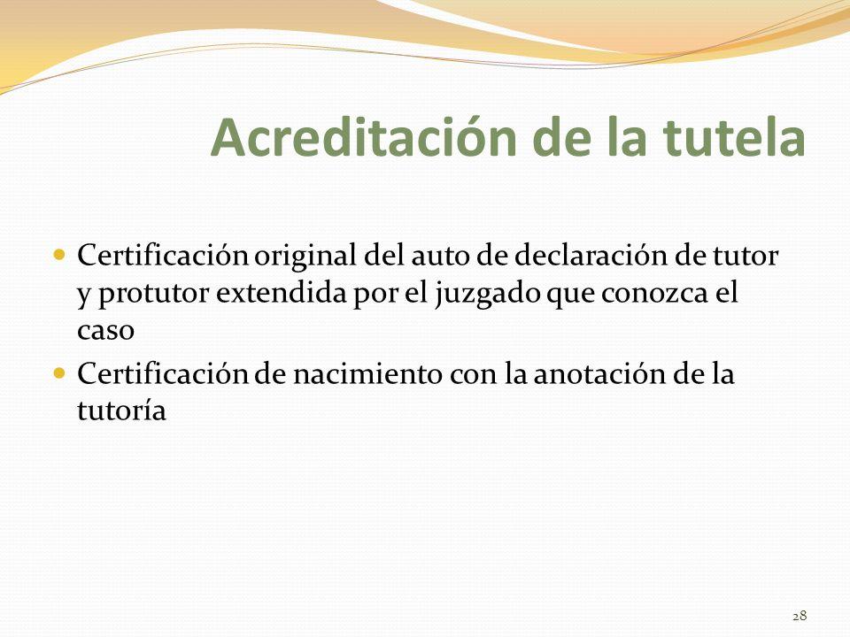Acreditación de la tutela Certificación original del auto de declaración de tutor y protutor extendida por el juzgado que conozca el caso Certificación de nacimiento con la anotación de la tutoría 28
