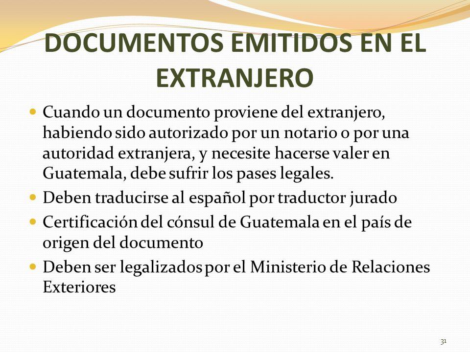 DOCUMENTOS EMITIDOS EN EL EXTRANJERO Cuando un documento proviene del extranjero, habiendo sido autorizado por un notario o por una autoridad extranjera, y necesite hacerse valer en Guatemala, debe sufrir los pases legales.