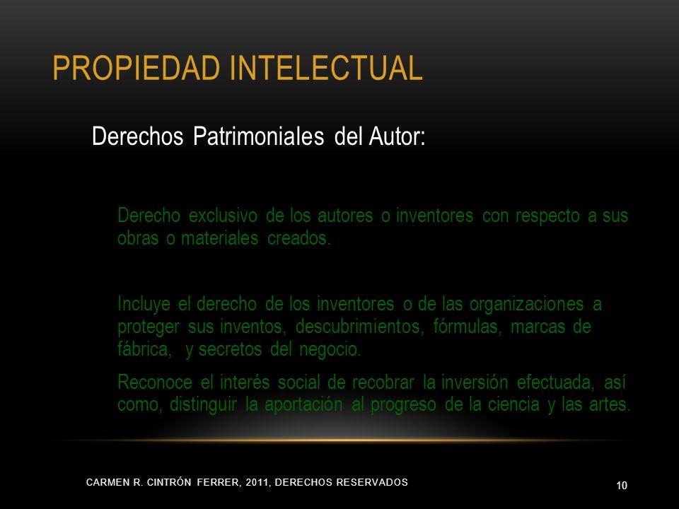 PROPIEDAD INTELECTUAL CARMEN R. CINTRÓN FERRER, 2011, DERECHOS RESERVADOS 10 Derechos Patrimoniales del Autor: Derecho exclusivo de los autores o inve