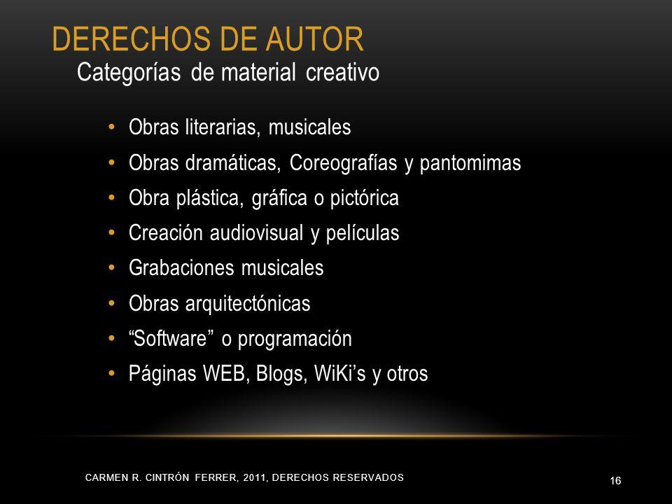 DERECHOS DE AUTOR Categorías de material creativo CARMEN R. CINTRÓN FERRER, 2011, DERECHOS RESERVADOS 16 Obras literarias, musicales Obras dramáticas,