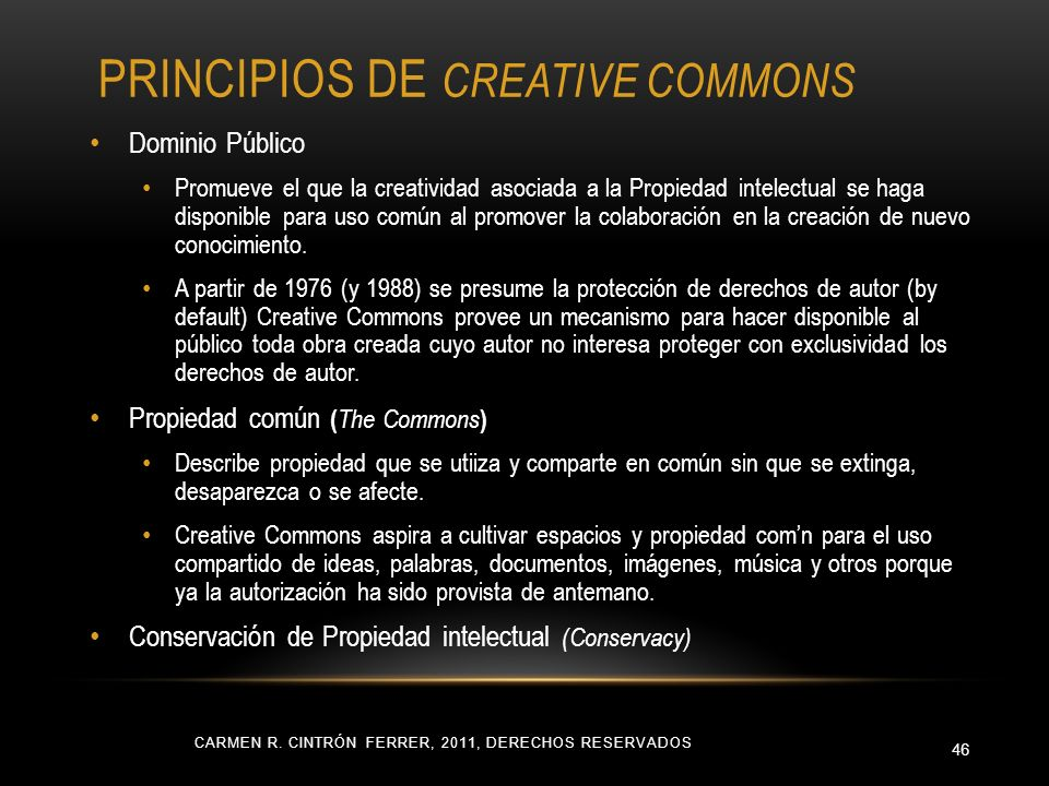 PRINCIPIOS DE CREATIVE COMMONS CARMEN R. CINTRÓN FERRER, 2011, DERECHOS RESERVADOS 46 Dominio Público Promueve el que la creatividad asociada a la Pro