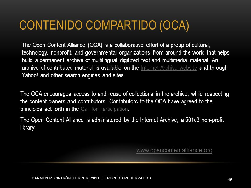 CARMEN R. CINTRÓN FERRER, 2011, DERECHOS RESERVADOS 49 The Open Content Alliance (OCA) is a collaborative effort of a group of cultural, technology, n
