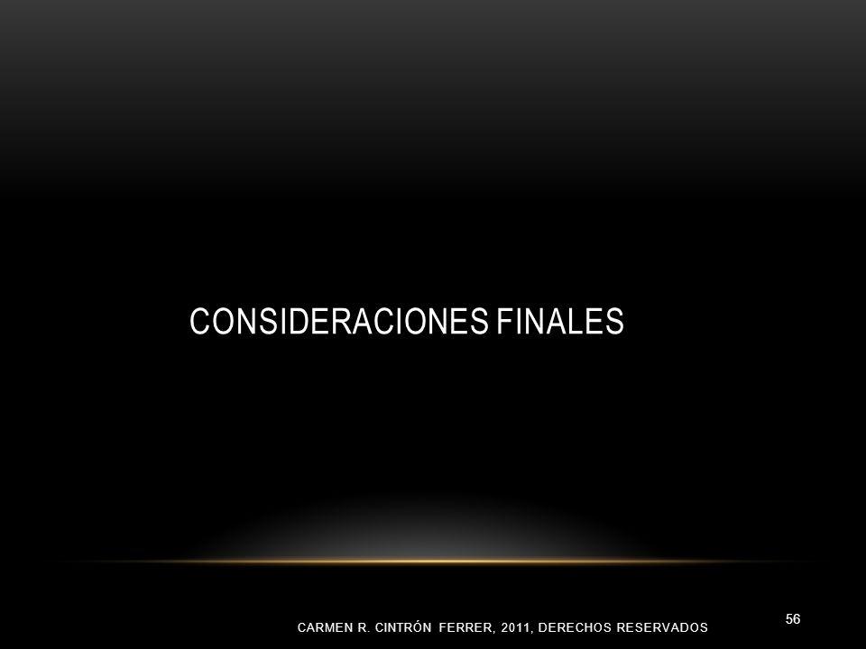 CONSIDERACIONES FINALES CARMEN R. CINTRÓN FERRER, 2011, DERECHOS RESERVADOS 56