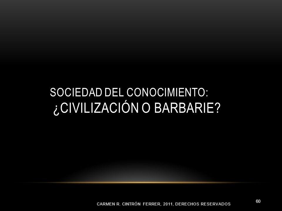 SOCIEDAD DEL CONOCIMIENTO: ¿CIVILIZACIÓN O BARBARIE? CARMEN R. CINTRÓN FERRER, 2011, DERECHOS RESERVADOS 60